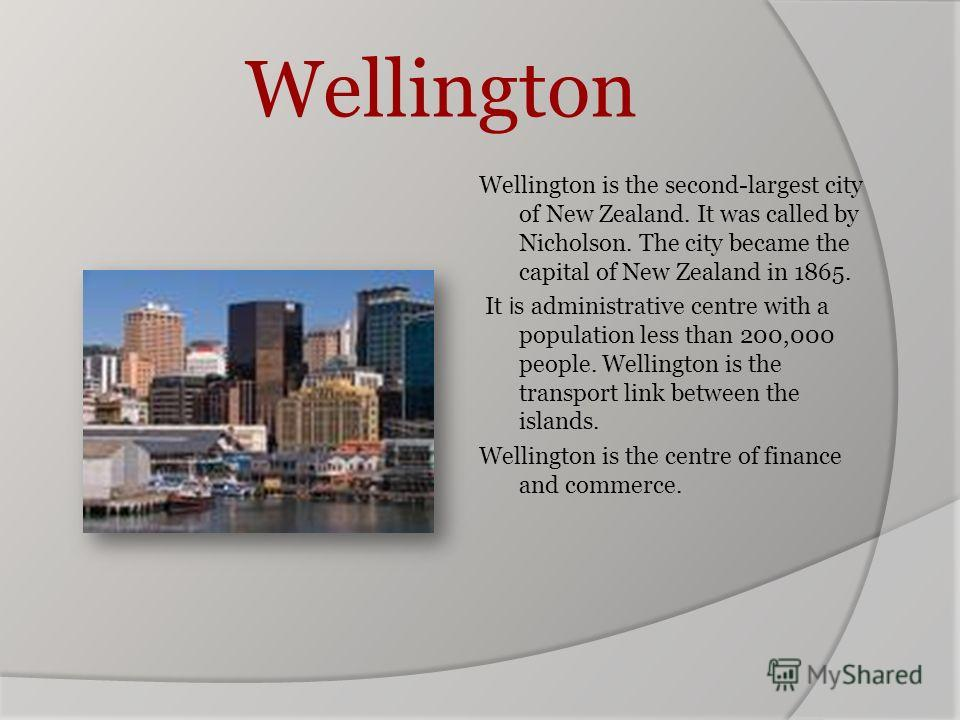 Wellington Wellington is the second-largest city of New Zealand. It was called by Nicholson. The city became the capital of New Zealand in 1865. It i s administrative centre with a population less than 200,000 people. Wellington is the transport link