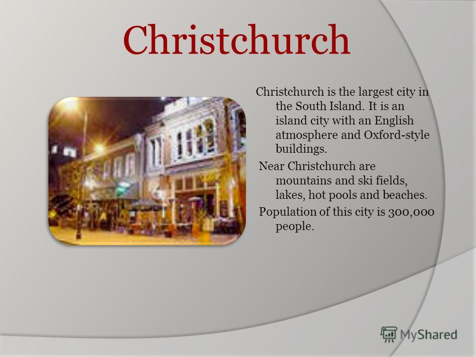 Christchurch Christchurch is the largest city in the South Island. It is an island city with an English atmosphere and Oxford-style buildings. Near Christchurch are mountains and ski fields, lakes, hot pools and beaches. Population of this city is 30