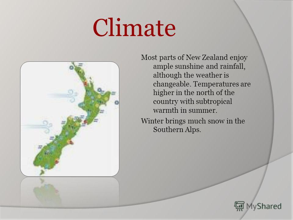 Climate Most parts of New Zealand enjoy ample sunshine and rainfall, although the weather is changeable. Temperatures are higher in the north of the country with subtropical warmth in summer. Winter brings much snow in the Southern Alps.