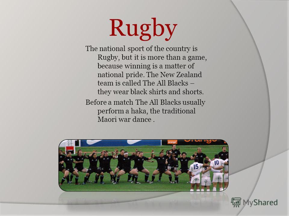 Rugby The national sport of the country is Rugby, but it is more than a game, because winning is a matter of national pride. The New Zealand team is called The All Blacks – they wear black shirts and shorts. Before a match The All Blacks usually perf