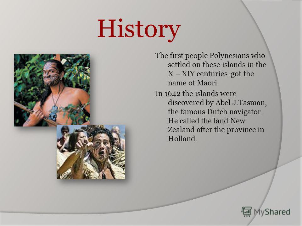 History The first people Polynesians who settled on these islands in the X – XIY centuries got the name of Maori. In 1642 the islands were discovered by Abel J.Tasman, the famous Dutch navigator. He called the land New Zealand after the province in H