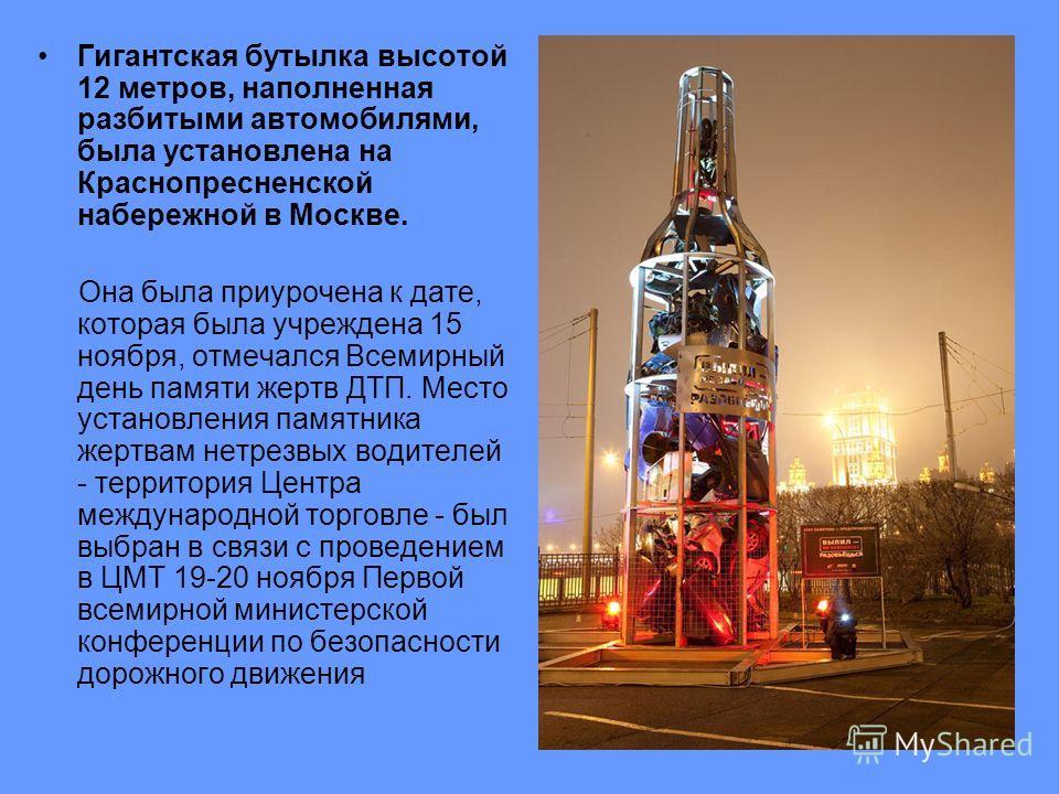 Гигантская бутылка высотой 12 метров, наполненная разбитыми автомобилями, была установлена на Краснопресненской набережной в Москве. Она была приурочена к дате, которая была учреждена 15 ноября, отмечался Всемирный день памяти жертв ДТП. Место устано