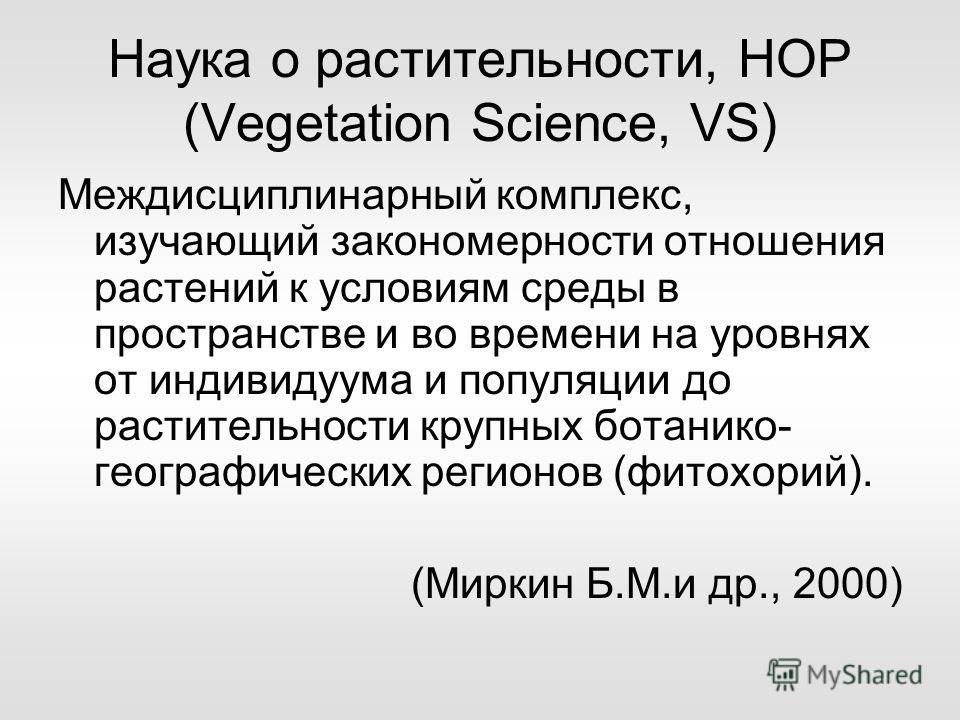 Наука о растительности, НОР (Vegetation Science, VS) Междисциплинарный комплекс, изучающий закономерности отношения растений к условиям среды в пространстве и во времени на уровнях от индивидуума и популяции до растительности крупных ботанико- геогра