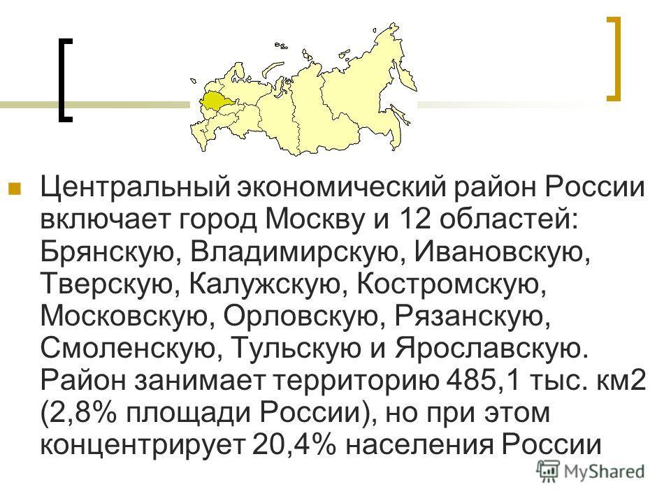 Центральный экономический район России включает город Москву и 12 областей: Брянскую, Владимирскую, Ивановскую, Тверскую, Калужскую, Костромскую, Московскую, Орловскую, Рязанскую, Смоленскую, Тульскую и Ярославскую. Район занимает территорию 485,1 ты