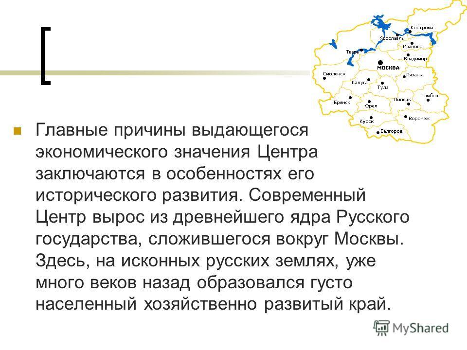Главные причины выдающегося экономического значения Центра заключаются в особенностях его исторического развития. Современный Центр вырос из древнейшего ядра Русского государства, сложившегося вокруг Москвы. Здесь, на исконных русских землях, уже мно