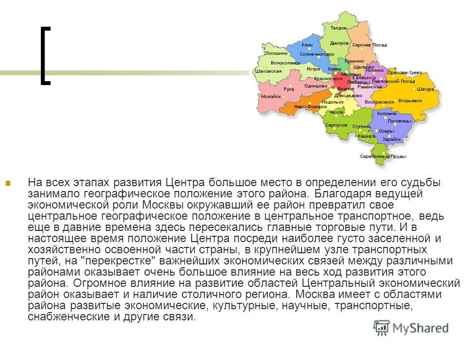 На всех этапах развития Центра большое место в определении его судьбы занимало географическое положение этого района. Благодаря ведущей экономической роли Москвы окружавший ее район превратил свое центральное географическое положение в центральное тр