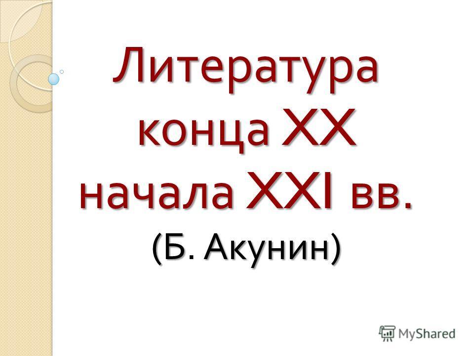 Литература конца XX начала XXI вв. ( БАкунин ) Литература конца XX начала XXI вв. ( Б. Акунин )