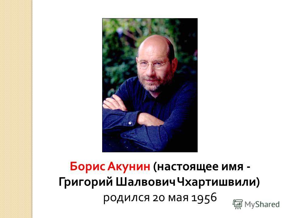 Борис Акунин ( настоящее имя - Григорий Шалвович Чхартишвили ) родился 20 мая 1956