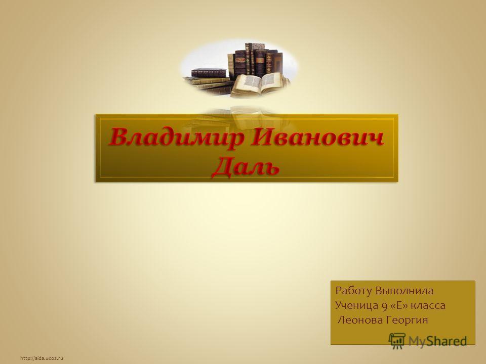http://aida.ucoz.ru Работу Выполнила Ученица 9 «Е» класса Леонова Георгия