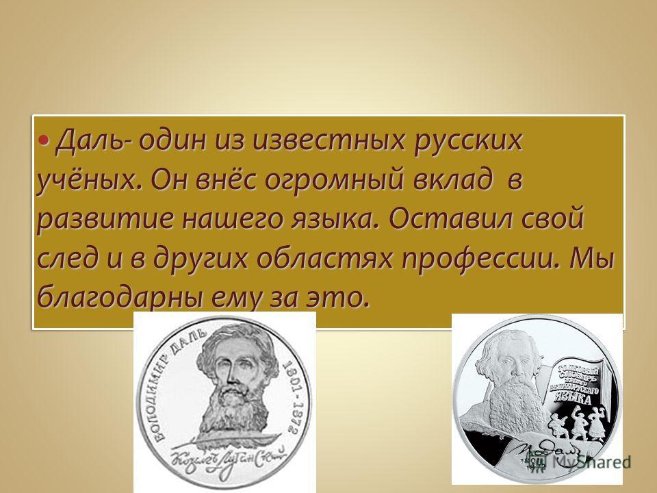 Даль- один из известных русских учёных. Он внёс огромный вклад в развитие нашего языка. Оставил свой след и в других областях профессии. Мы благодарны ему за это. Даль- один из известных русских учёных. Он внёс огромный вклад в развитие нашего языка.