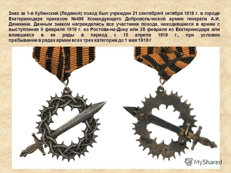 Знак за 1-й Кубанский (Ледяной) поход был учрежден 21 сентября/4 октября 1918 г. в городе Екатеринодаре приказом 499 Командующего Добровольческой армии генерала А.И. Деникина. Данным знаком награждались все участники похода, находившиеся в армии с вы