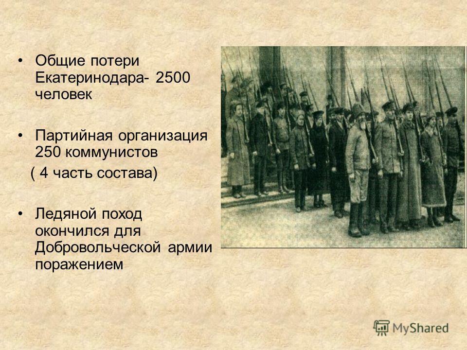 Общие потери Екатеринодара- 2500 человек Партийная организация 250 коммунистов ( 4 часть состава) Ледяной поход окончился для Добровольческой армии поражением