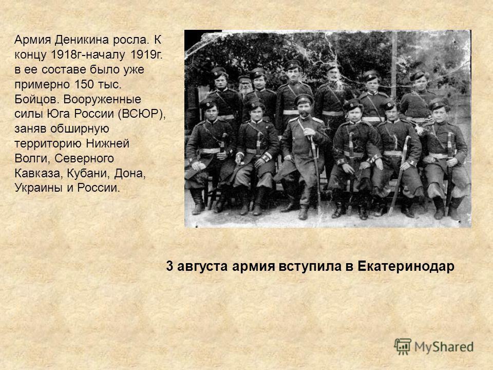 Армия Деникина росла. К концу 1918г-началу 1919г. в ее составе было уже примерно 150 тыс. Бойцов. Вооруженные силы Юга России (ВСЮР), заняв обширную территорию Нижней Волги, Северного Кавказа, Кубани, Дона, Украины и России. 3 августа армия вступила