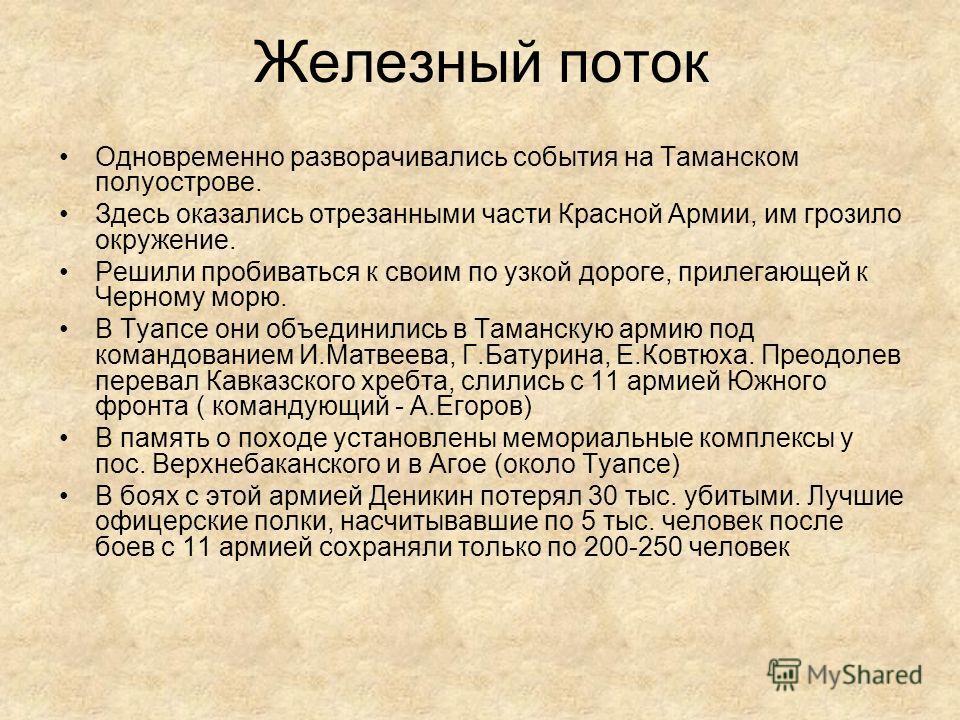 Железный поток Одновременно разворачивались события на Таманском полуострове. Здесь оказались отрезанными части Красной Армии, им грозило окружение. Решили пробиваться к своим по узкой дороге, прилегающей к Черному морю. В Туапсе они объединились в Т