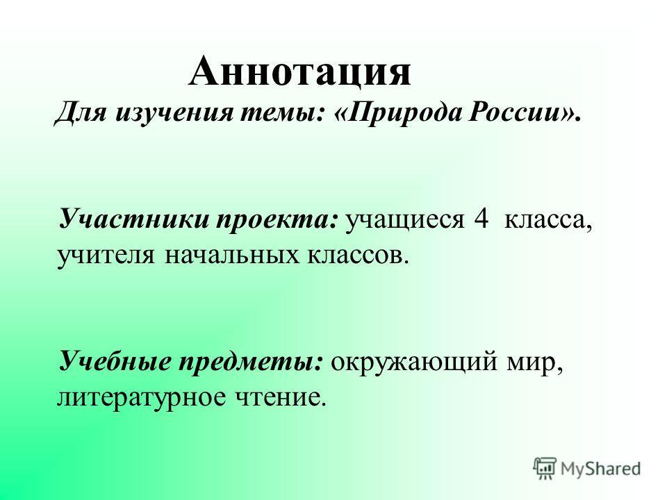 Аннотация Для изучения темы: «Природа России». Участники проекта: учащиеся 4 класса, учителя начальных классов. Учебные предметы: окружающий мир, литературное чтение.