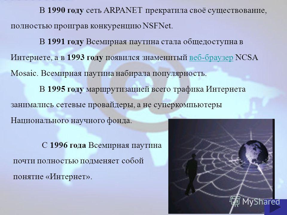 В 1990 году сеть ARPANET прекратила своё существование, полностью проиграв конкуренцию NSFNet. В 1991 году Всемирная паутина стала общедоступна в Интернете, а в 1993 году появился знаменитый веб-браузер NCSA Mosaic. Всемирная паутина набирала популяр