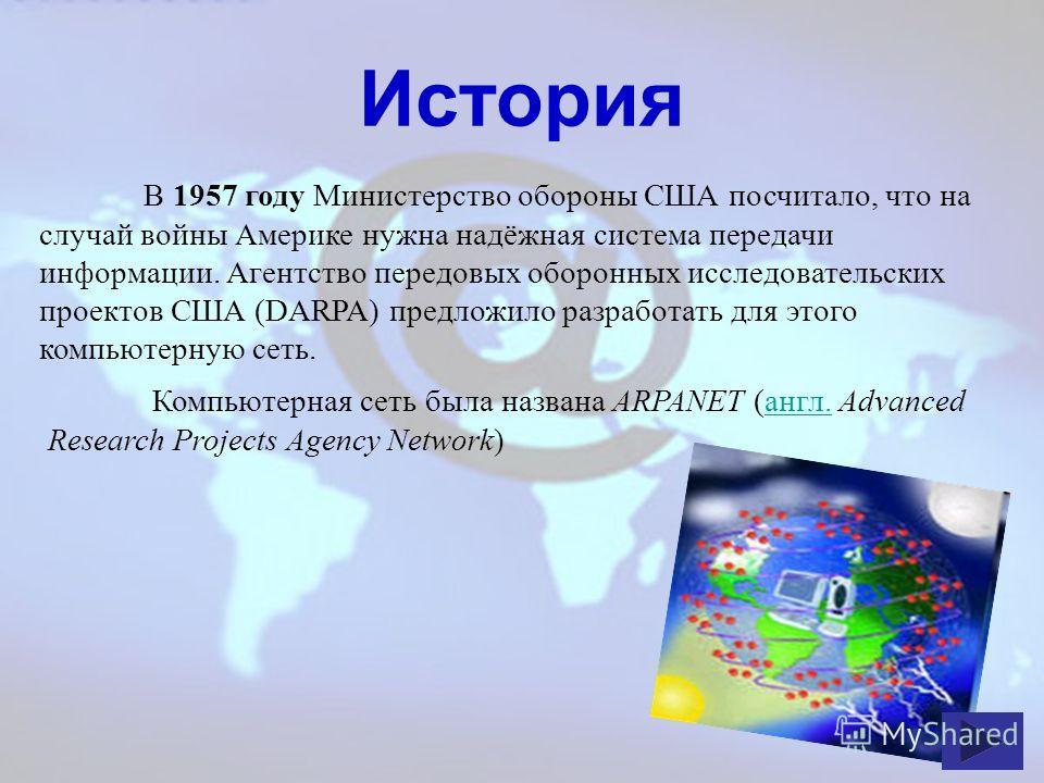 История В 1957 году Министерство обороны США посчитало, что на случай войны Америке нужна надёжная система передачи информации. Агентство передовых оборонных исследовательских проектов США (DARPA) предложило разработать для этого компьютерную сеть. К