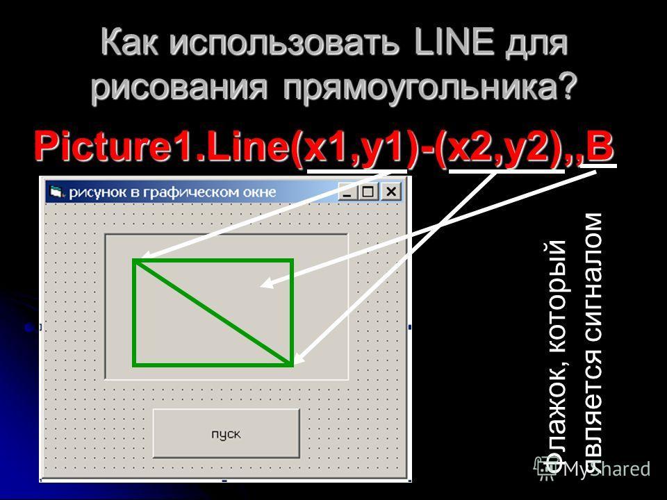 Как использовать LINE для рисования прямоугольника? Picture1.Line(x1,y1)-(x2,y2),,B Флажок, который является сигналом