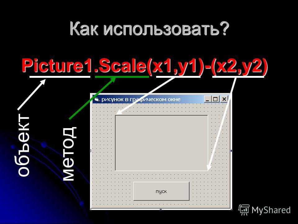 Как использовать? Picture1.Scale(x1,y1)-(x2,y2) объект метод