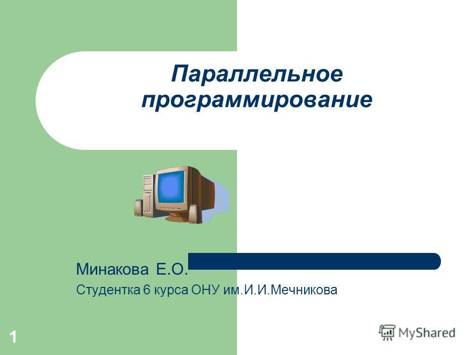1 Параллельное программирование Минакова Е.О. Студентка 6 курса ОНУ им.И.И.Мечникова