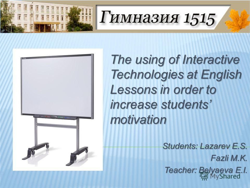 The using of Interactive Technologies at English Lessons in order to increase students motivation Students: Lazarev E.S. Fazli M.K. Teacher: Belyaeva E.I.