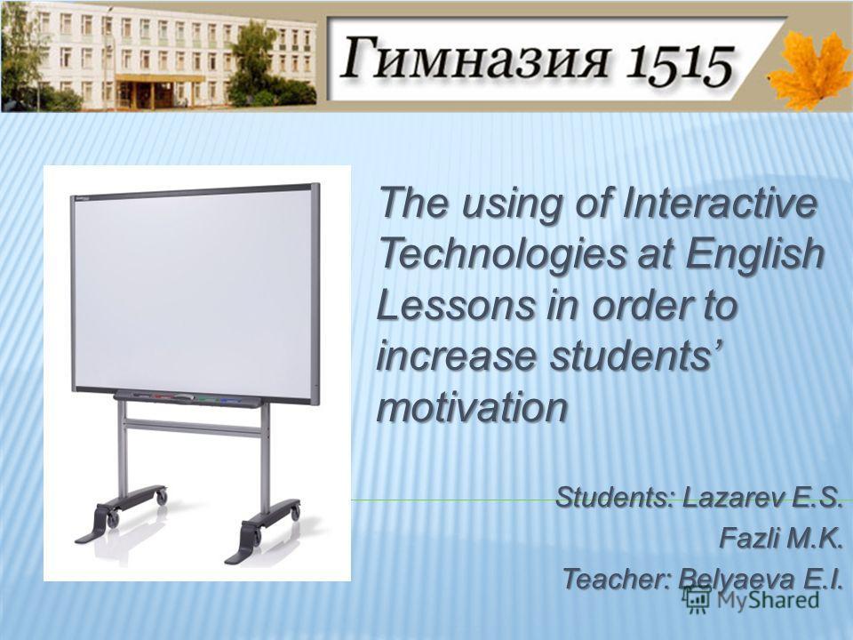 The using of Interactive Technologies at English Lessons in order to increase students motivation Students: Lazarev E.S. Fazli M.K. Teacher: Belyaeva E.I.