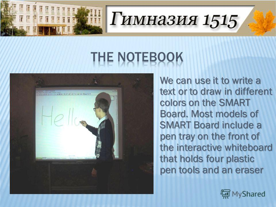 We can use it to write a text or to draw in different colors on the SMART Board. Most models of SMART Board include a pen tray on the front of the interactive whiteboard that holds four plastic pen tools and an eraser