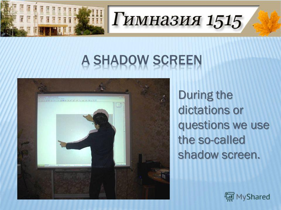 During the dictations or questions we use the so-called shadow screen.