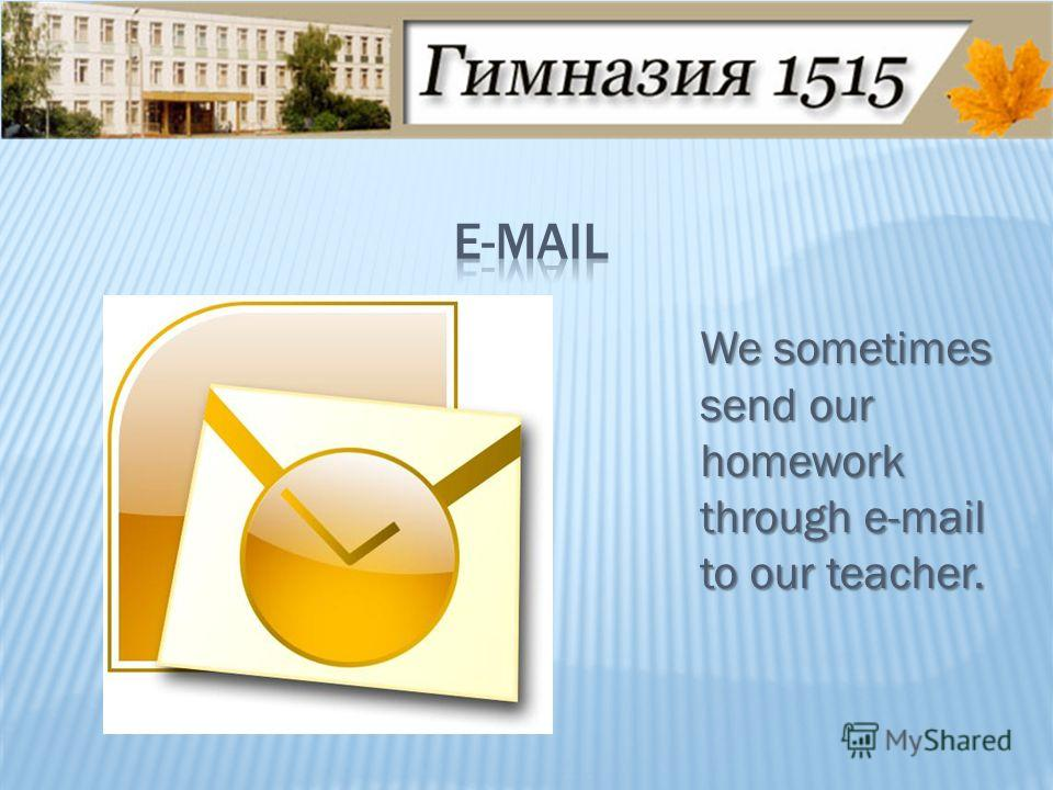 We sometimes send our homework through e-mail to our teacher.