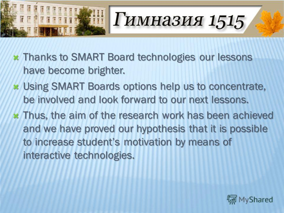 Thanks to SMART Board technologies our lessons have become brighter. Thanks to SMART Board technologies our lessons have become brighter. Using SMART Boards options help us to concentrate, be involved and look forward to our next lessons. Using SMART