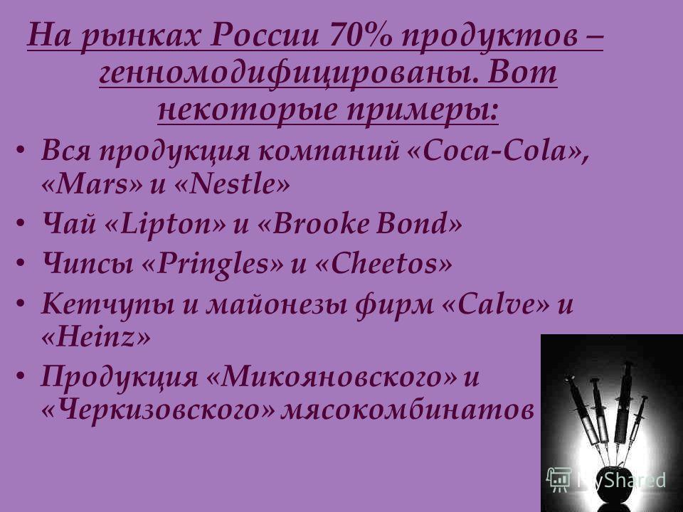 На рынках России 70% продуктов – генномодифицированы. Вот некоторые примеры: Вся продукция компаний «Coca-Cola», «Mars» и «Nestle» Чай «Lipton» и «Brooke Bond» Чипсы «Pringles» и «Cheetos» Кетчупы и майонезы фирм «Calve» и «Heinz» Продукция «Микоянов