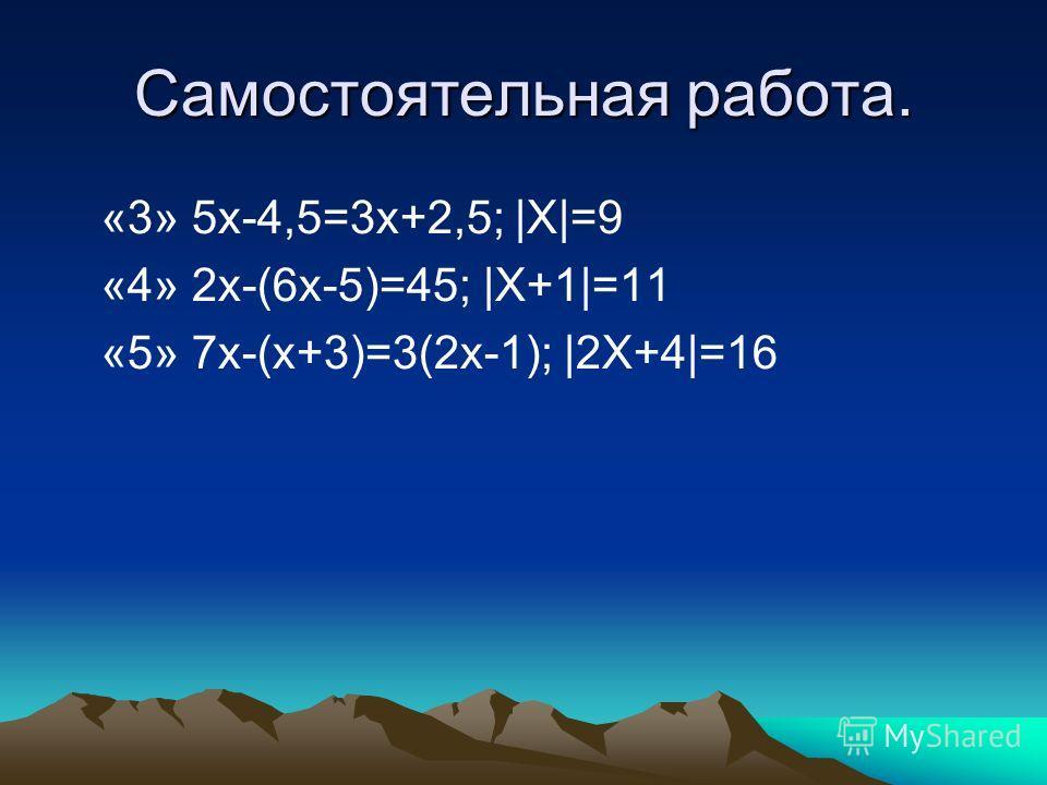 Самостоятельная работа. «3» 5x-4,5=3x+2,5; |X|=9 «4» 2x-(6х-5)=45; |X+1|=11 «5» 7х-(х+3)=3(2х-1); |2X+4|=16