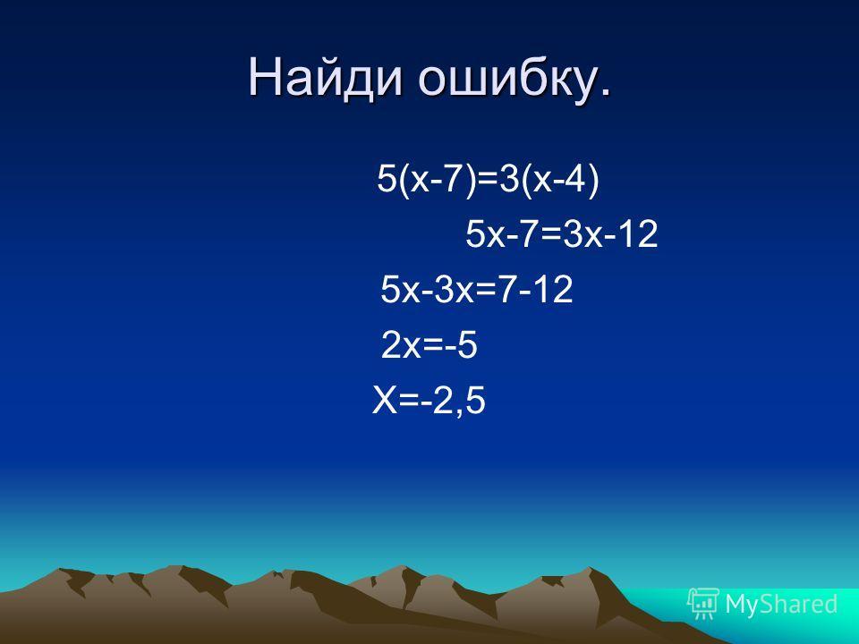 Найди ошибку. 5(x-7)=3(x-4) 5x-7=3x-12 5x-3x=7-12 2x=-5 X=-2,5