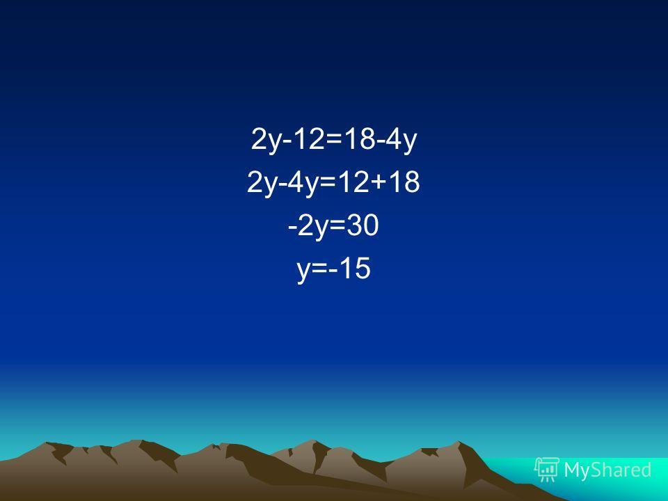 2y-12=18-4y 2y-4y=12+18 -2y=30 y=-15