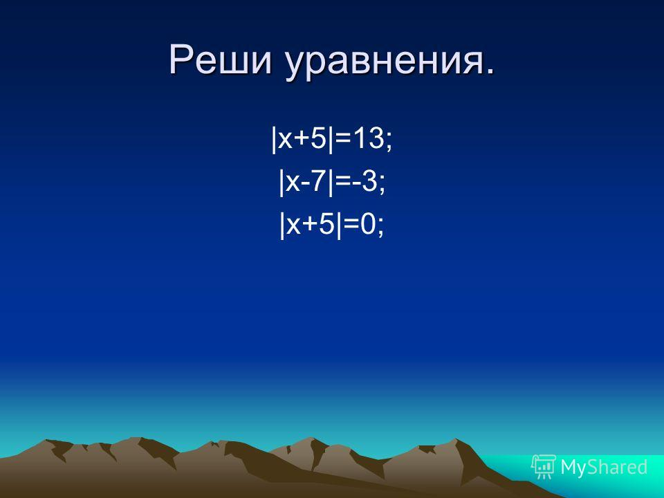 Реши уравнения. |x+5|=13; |x-7|=-3; |x+5|=0;