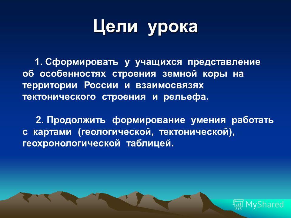 Цели урока 1. Сформировать у учащихся представление об особенностях строения земной коры на территории России и взаимосвязях тектонического строения и рельефа. 2. Продолжить формирование умения работать с картами (геологической, тектонической), геохр