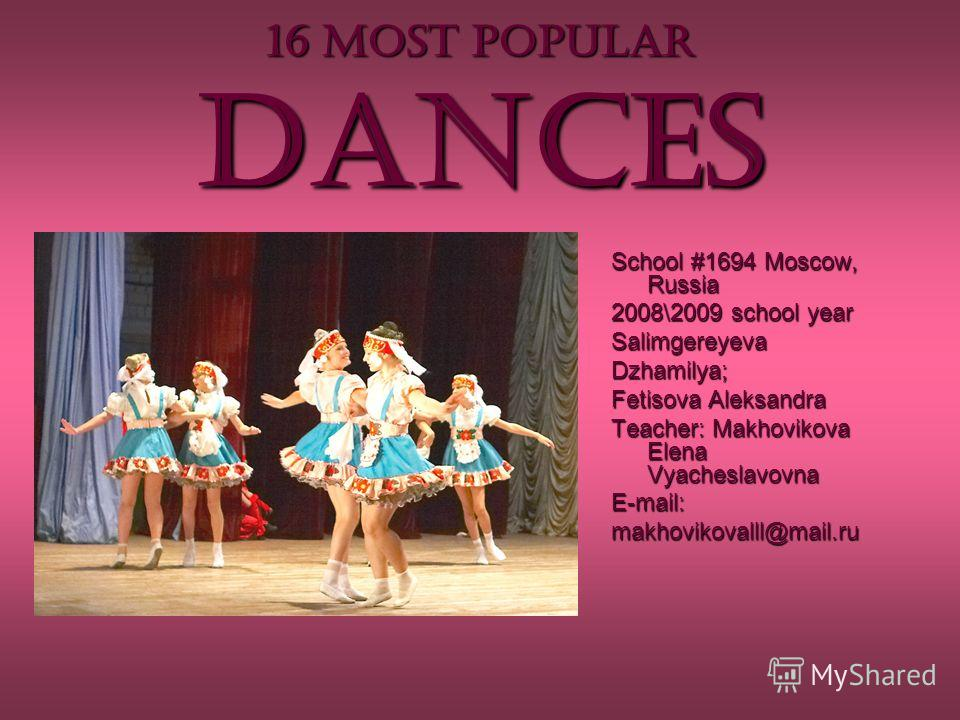 16 MOST POPULAR dances School #1694 Moscow, Russia 2008\2009 school year Salimgereyeva Dzhamilya; Fetisova Aleksandra Teacher: Makhovikova Elena Vyacheslavovna E-mail: makhovikovalll@mail.ru