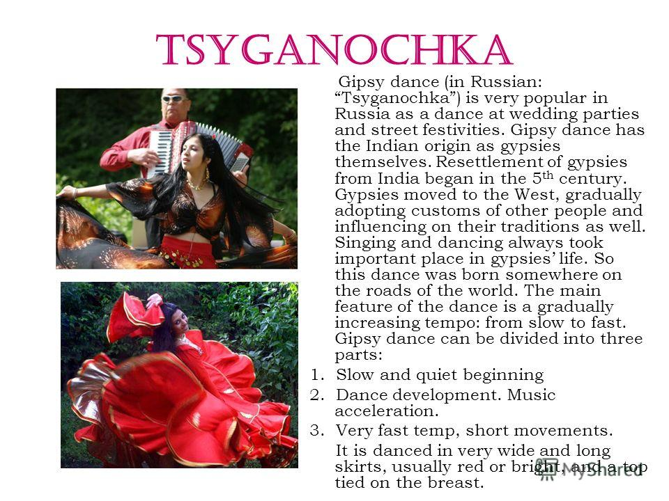 TSYGANOCHKA Gipsy dance (in Russian: Tsyganochka) is very popular in Russia as a dance at wedding parties and street festivities. Gipsy dance has the Indian origin as gypsies themselves. Resettlement of gypsies from India began in the 5 th century. G