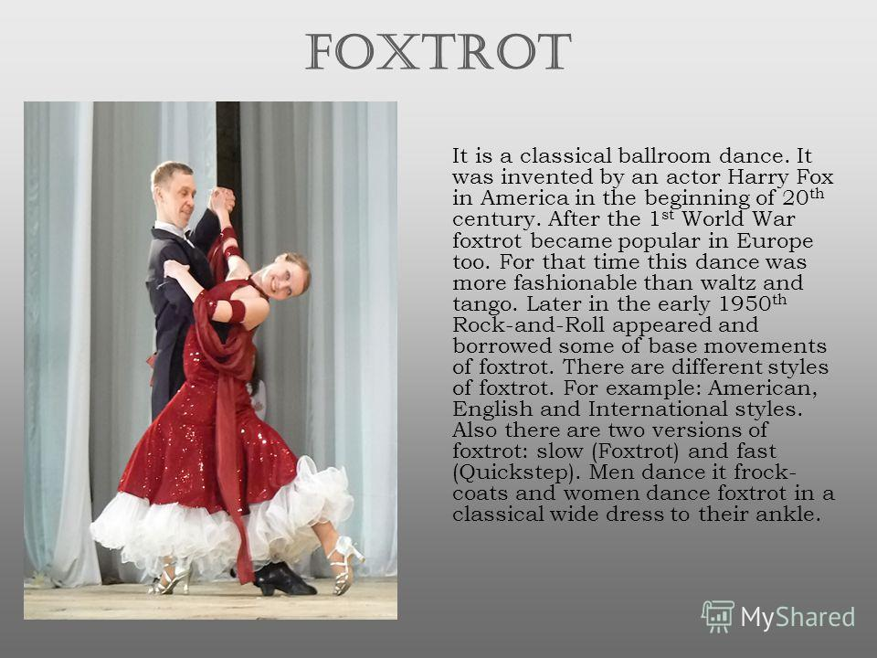 FOXTROT It is a classical ballroom dance. It was invented by an actor Harry Fox in America in the beginning of 20 th century. After the 1 st World War foxtrot became popular in Europe too. For that time this dance was more fashionable than waltz and