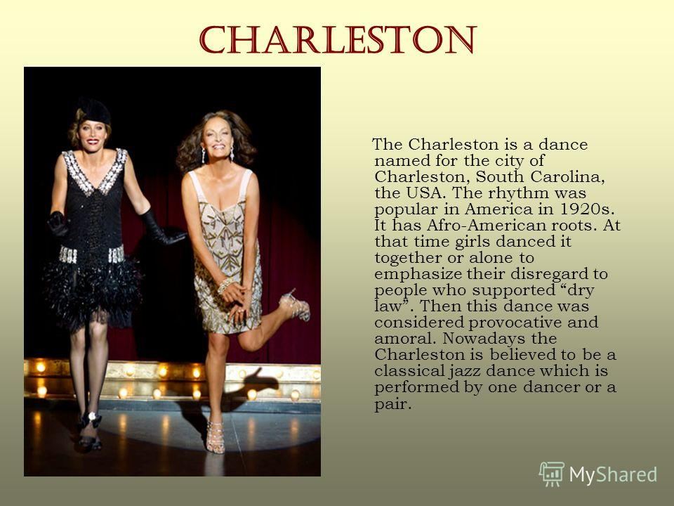 CHARLESTON The Charleston is a dance named for the city of Charleston, South Carolina, the USA. The rhythm was popular in America in 1920s. It has Afro-American roots. At that time girls danced it together or alone to emphasize their disregard to peo