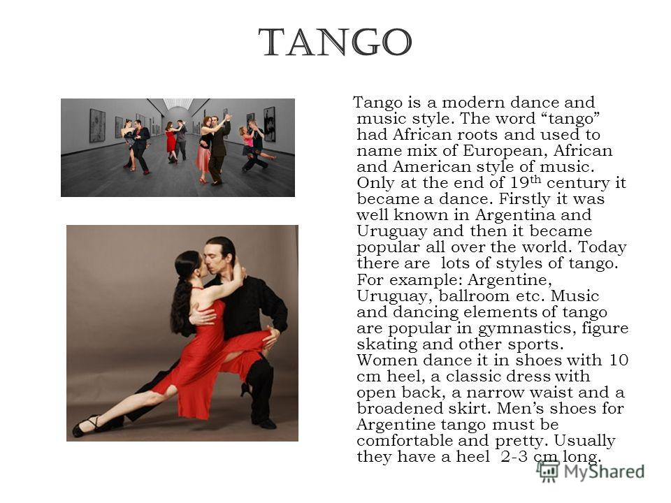 TANGO Tango is a modern dance and music style. The word tango had African roots and used to name mix of European, African and American style of music. Only at the end of 19 th century it became a dance. Firstly it was well known in Argentina and Urug