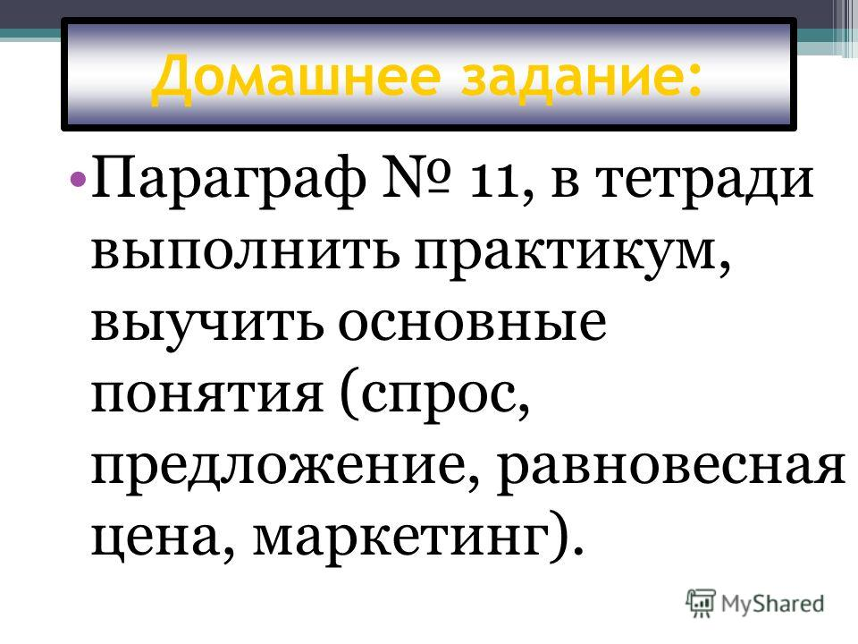 Домашнее задание: Параграф 11, в тетради выполнить практикум, выучить основные понятия (спрос, предложение, равновесная цена, маркетинг).