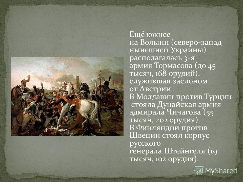 Ещё южнее на Волыни (северо-запад нынешней Украины) располагалась 3-я армия Тормасова (до 45 тысяч, 168 орудий), служившая заслоном от Австрии. В Молдавии против Турции стояла Дунайская армия адмирала Чичагова (55 тысяч, 202 орудия). В Финляндии прот