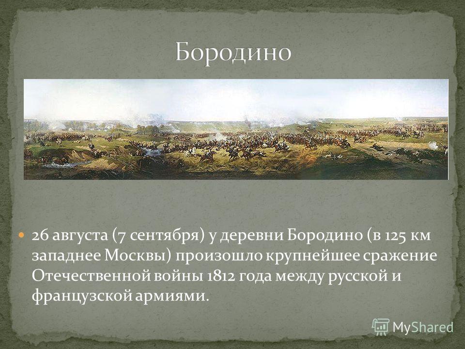 26 августа (7 сентября) у деревни Бородино (в 125 км западнее Москвы) произошло крупнейшее сражение Отечественной войны 1812 года между русской и французской армиями.