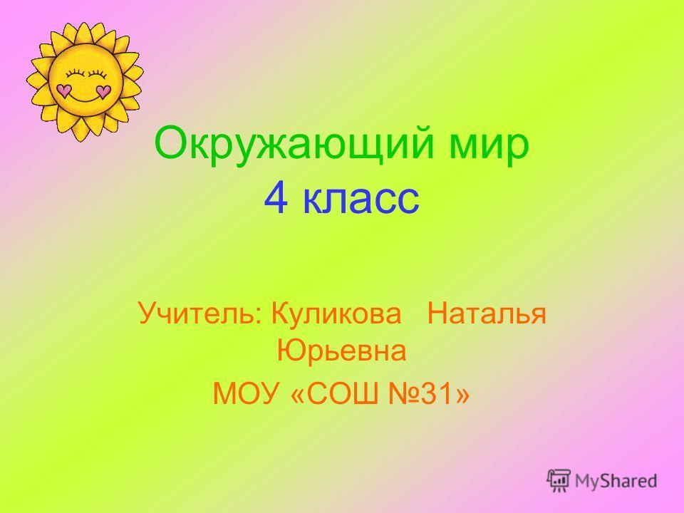 Окружающий мир 4 класс Учитель: Куликова Наталья Юрьевна МОУ «СОШ 31»