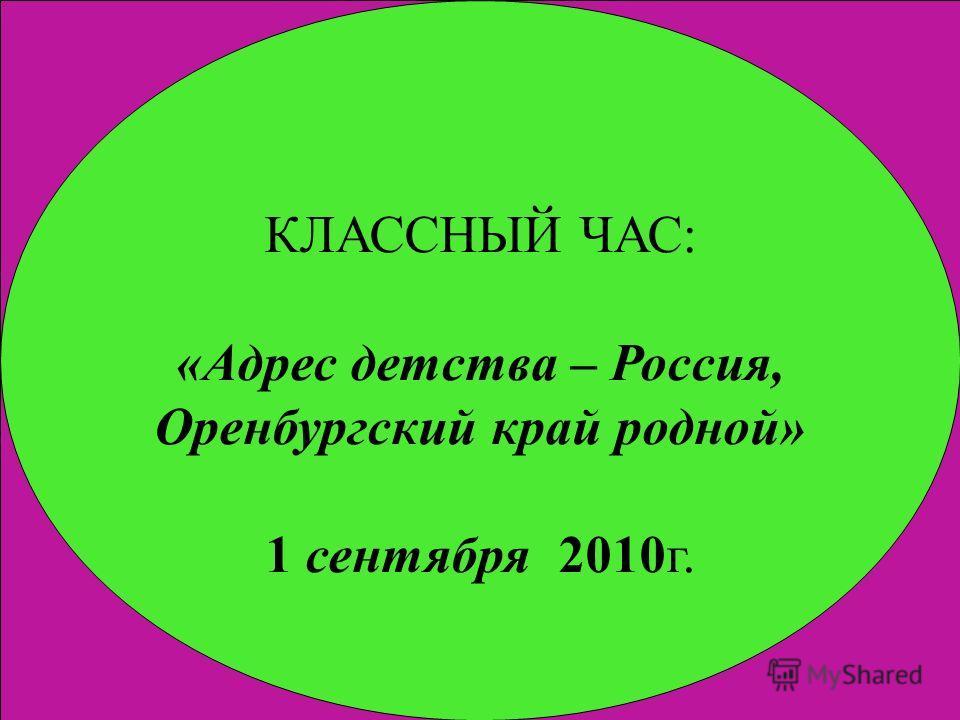 КЛАССНЫЙ ЧАС: «Адрес детства – Россия, Оренбургский край родной» 1 сентября 2010г.