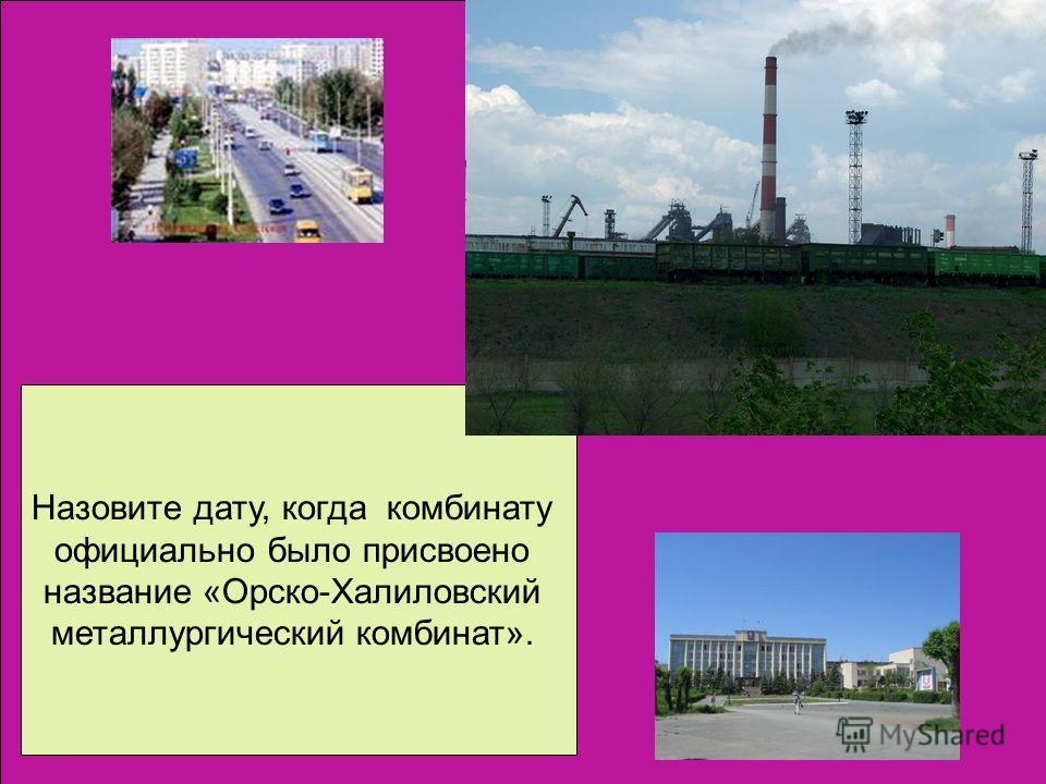 Назовите дату, когда комбинату официально было присвоено название «Орско-Халиловский металлургический комбинат».