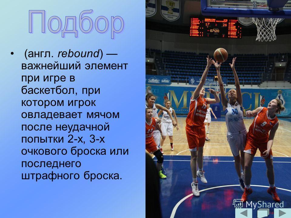 (англ. rebound) важнейший элемент при игре в баскетбол, при котором игрок овладевает мячом после неудачной попытки 2-х, 3-х очкового броска или последнего штрафного броска.
