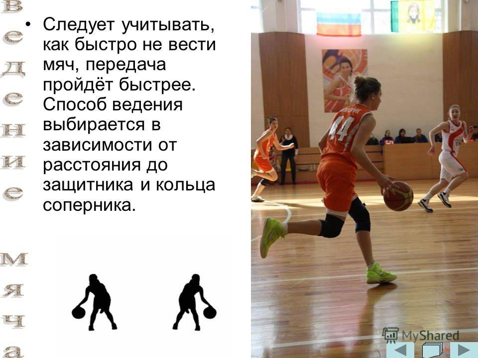 Следует учитывать, как быстро не вести мяч, передача пройдёт быстрее. Способ ведения выбирается в зависимости от расстояния до защитника и кольца соперника.