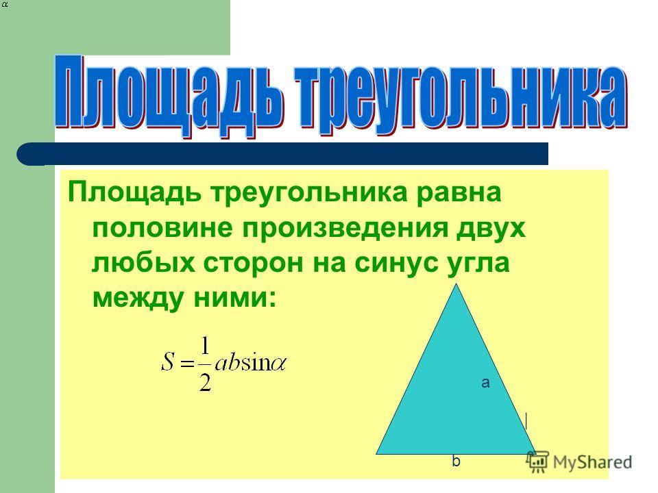 Площадь треугольника равна половине произведения двух любых сторон на синус угла между ними: a b